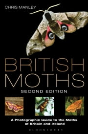 British Moths: Second Edition - A Photographic Guide to the Moths of Britain and Ireland ebook by Chris Manley