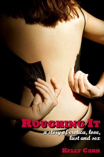 Roughing It: A Story of Erotica, Love, Lust and Sex ebook by Kelly Carr