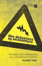 The Delusions of Economics - The Misguided Certainties of a Hazardous Science ebook by Gilbert Rist, Patrick Camiller