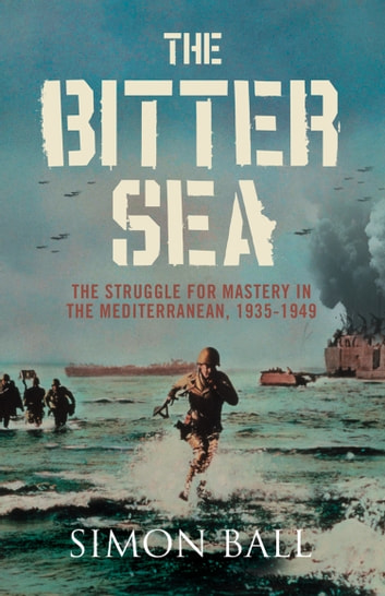 The Bitter Sea: The Struggle for Mastery in the Mediterranean 1935–1949 ebook by Simon Ball