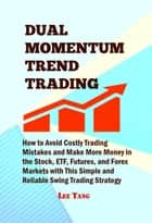 Dual Momentum Trend Trading - How to Avoid Costly Trading Mistakes and Make More Money in the Stock, ETF, Futures, and Forex Markets with This Simple and Reliable Swing Trading Strategy ebook by Lee Tang
