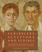 Scribblers, Sculptors, and Scribes - A Companion to Wheelock's Latin and Other Introductory Textbooks ebook by Richard A. LaFleur