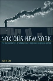 Noxious New York: The Racial Politics of Urban Health and Environmental Justice ebook by Julie Sze
