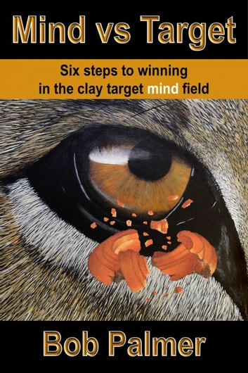 Mind vs Target: Six steps to winning in the clay target mind field ebook by Bob Palmer