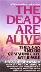 The Dead Are Alive - They Can and Do Communicate With You ebook by Harold Sherman