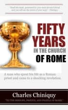 Fifty Years in the Church of Rome ebook by Chiniquy, Charles