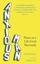 Anxious Man - Notes on a life lived nervously ebook by Josh Roberts, Stephen Fry