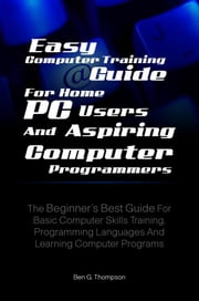 Easy Computer Training Guide For Home PC Users and Aspiring Computer Programmers - The Beginner's Best Guide For Basic Computer Skills Training, Programming Languages And Learning Computer Programs ebook by Ben G. Thompson