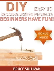 DIY Easy 10 Woodworking Projects: Beginners Have Fun! ebook by Bruce Sullivan