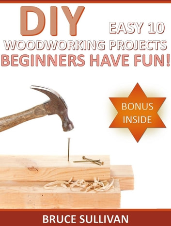 Diy Easy 10 Woodworking Projects Beginners Have Fun Ebook By Bruce