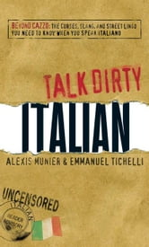 Talk Dirty Italian: Beyond Cazzo: The Curses, Slang, and Street Lingo You Need to Know When You Speak Italiano ebook by Munier, Alexis