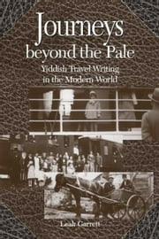 Journeys Beyond The Pale: Yiddish Travel Writing in the Modern World ebook by Garrett, Leah V.