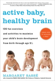 Active Baby, Healthy Brain - 135 Fun Exercises and Activities to Maximize Your Child's Brain Development from Birth Through Age 5 1/2 ebook by Georges McKail,Margaret Sassé,Frances Page Glascoe, PhD