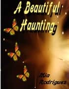 A Beautiful Haunting ebook by Mia Rodriguez