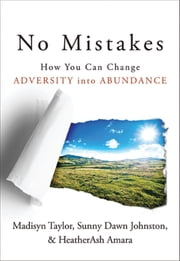 No Mistakes! - How You Can Change Adversity into Abundance ebook by Sunny Dawn Johnston,Madisyn Taylor,HeatherAsh Amara
