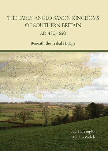 The Early Anglo-Saxon Kingdoms of Southern Britain AD 450-650 - Beneath the Tribal Hidage ebook by Sue Harrington,Martin Welch