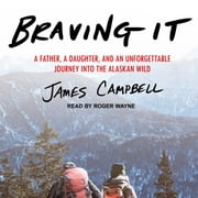 Braving It - A Father, a Daughter, and an Unforgettable Journey into the Alaskan Wild audiobook by James Campbell