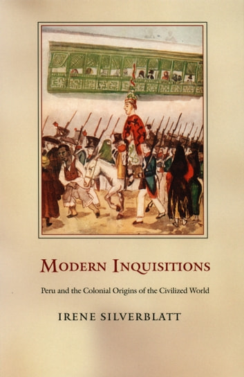 Modern Inquisitions - Peru and the Colonial Origins of the Civilized World ebook by Irene Silverblatt,Walter D. Mignolo,Sonia Saldívar-Hull