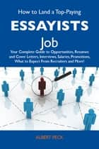 How to Land a Top-Paying Essayists Job: Your Complete Guide to Opportunities, Resumes and Cover Letters, Interviews, Salaries, Promotions, What to Expect From Recruiters and More ebook by Peck Albert