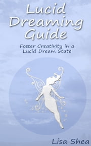 Lucid Dreaming Guide - Foster Creativity in a Lucid Dream State ebook by Lisa Shea