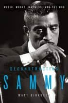 Deconstructing Sammy - Music, Money, and Madness ebook by