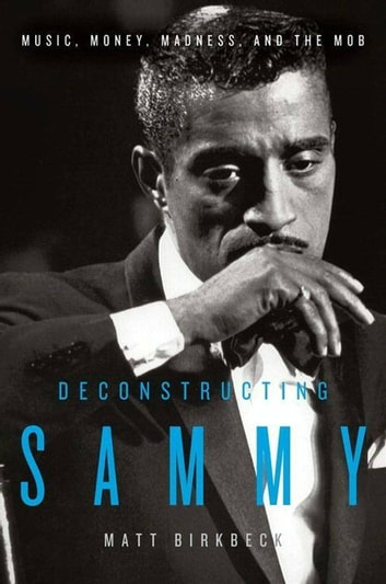 Deconstructing Sammy - Music, Money, and Madness ebook by Matt Birkbeck