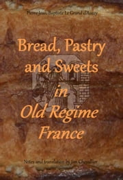 Bread, Pastry and Sweets in Old Regime France ebook by Pierre Jean-Baptiste Le Grand d'Aussy,Jim Chevallier