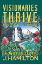 Visionaries Thrive In All Times: law of attraction at work ebook by J.Hamilton