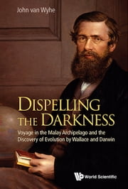 Dispelling the Darkness:Voyage in the Malay Archipelago and the Discovery of Evolution by Wallace and Darwin - Voyage in the Malay Archipelago and the Discovery of Evolution by Wallace and Darwin ebook by John van Wyhe