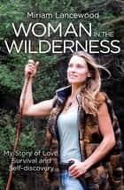 Woman in the Wilderness - My Story of Love, Survival and Self-Discovery ebook by Miriam Lancewood