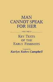 Man Cannot Speak for Her: Volume II; Key Texts of the Early Feminists ebook by Karlyn Kohrs Campbell
