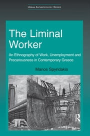 The Liminal Worker - An Ethnography of Work, Unemployment and Precariousness in Contemporary Greece ebook by Manos Spyridakis