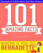 Where'd You Go, Bernadette - 101 Amazing Facts You Didn't Know - Fun Facts and Trivia Tidbits Quiz Game Books ebook by G Whiz