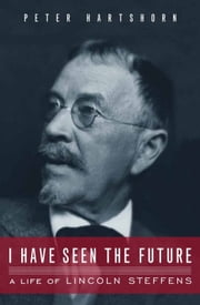 I Have Seen the Future - A Life of Lincoln Steffens ebook by Peter Hartshorn