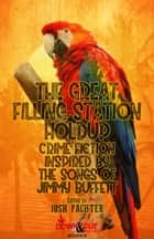 The Great Filling Station Holdup - Crime Fiction Inspired by the Songs of Jimmy Buffett ebook by Josh Pachter, Leigh Lundin, Rick Ollerman,...