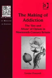 The Making of Addiction - The 'Use and Abuse' of Opium in Nineteenth-Century Britain ebook by Ms Louise Foxcroft,Dr Andrew Cunningham,Professor Ole Peter Grell