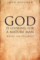 God Is Looking For A Mature Man; Where Are You, Man? ebook by John Hatcher