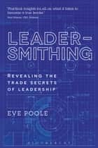 Leadersmithing - Revealing the Trade Secrets of Leadership ebook by Dr Eve Poole