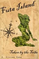 Futa Island: Taken by the Tribe - Futa Island, #1 ebook by A. Vivian Vane