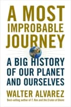 A Most Improbable Journey: A Big History of Our Planet and Ourselves ebook by Walter Alvarez
