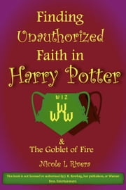 Finding Unauthorized Faith in Harry Potter & The Goblet of Fire ebook by Nicole L Rivera
