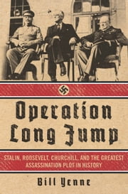 Operation Long Jump - Stalin, Roosevelt, Churchill, and the Greatest Assassination Plot in History ebook by Bill Yenne
