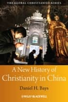 A New History of Christianity in China ebook by Daniel H. Bays