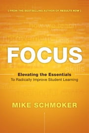 Focus: Elevating the Essentials to Radically Improve Student Learning ebook by Schmoker, Mike