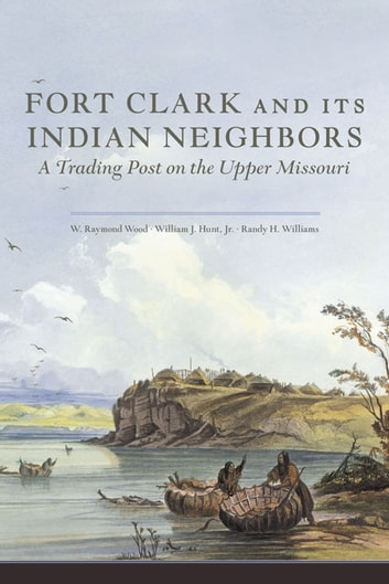 Fort Clark and Its Indian Neighbors - A Trading Post on the Upper Missouri eBook by W. Raymond Wood,William J. Hunt Jr.,Randy H. Williams