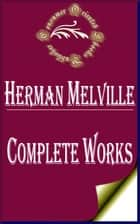 "Complete Works of Herman Melville ""American Novelist and Poet From The American Renaissance Period"" ebook by Herman Melville"
