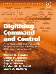 Digitising Command and Control - A Human Factors and Ergonomics Analysis of Mission Planning and Battlespace Management ebook by Dr Daniel P Jenkins,Dr Guy H Walker,Dr Laura A Rafferty,Ms Kirsten M A Revell,Professor Paul M Salmon,Professor Neville A Stanton,Professor Don Harris,Dr Eduardo Salas