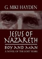 Jesus of Nazareth, Boy and Man: A Novel of the Lost Years ebook by G Miki Hayden