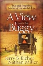 A View from the Buggy - True and Inspiring Stories of the Amish Life ebook by Jerry S. Eicher, Nathan Miller