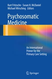 Psychosomatic Medicine - An International Primer for the Primary Care Setting ebook by Kurt Fritzsche,Susan H. McDaniel,Michael Wirsching